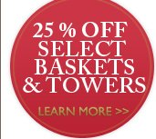 25% OFF SELECT BASKETS & TOWERS - LEARN MORE »