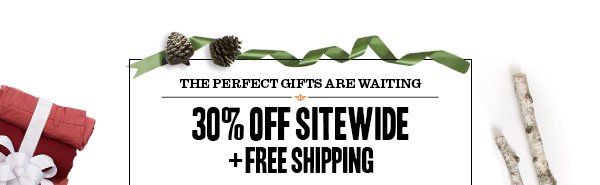 The perfect gifts are here. 30% off Sitewide + Free Shipping