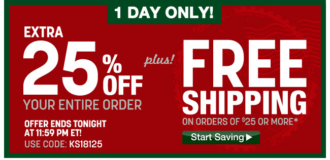 1 day only! 25 percent off your entire order plus free shipping on orders of $25 or more - ends tonight at 11:59pm ET - use code: KS18125