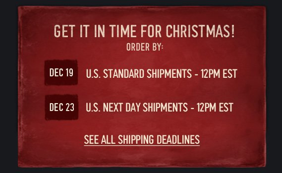 GET IT IN TIME FOR CHRISTMAS!  ORDER BY: DEC 19 U.S. STANDARD SHIPMENTS -12PM EST DEC 23 U.S. NEXT DAY  SHIPMENTS - 12PM EST SEE ALL SHIPPING DEADLINES