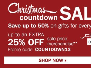 Christmas Countdown Sale - save up to 50% off gifts for everyone on your list!  Plus, up to an extra 25% off sale price merchandise** OR $10 off your regular or sale price in-store  purchase of $25 or more*** Shop now.