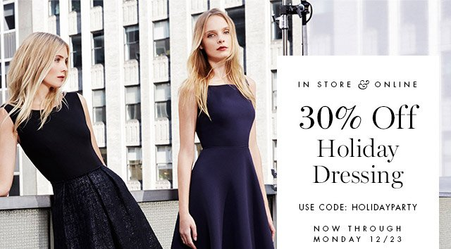 IN STORE & ONLINE | 30% Off Holiday Dressing | USE CODE: HOLIDAYPARTY | NOW THROUGH MONDAY 12/13