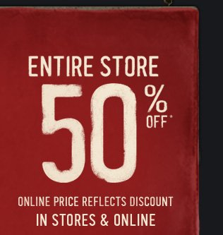 ENTIRE STORE 50% OFF* ONLINE  PRICE REFLECTS DISCOUNT IN STORES & ONLINE