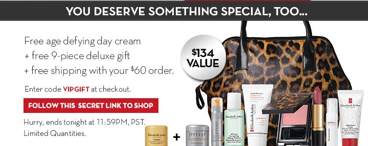 YOU DESERVE SOMETHING SPECIAL, TOO... Free age defying cream + free 9-piece deluxe gift + free shipping with your $60 order. Enter code VIPGIFT at checkout. FOLLOW THIS SECRET LINK TO SHOP. Hurry, ends tonight at 11:59PM PST. Limited Quantities.
