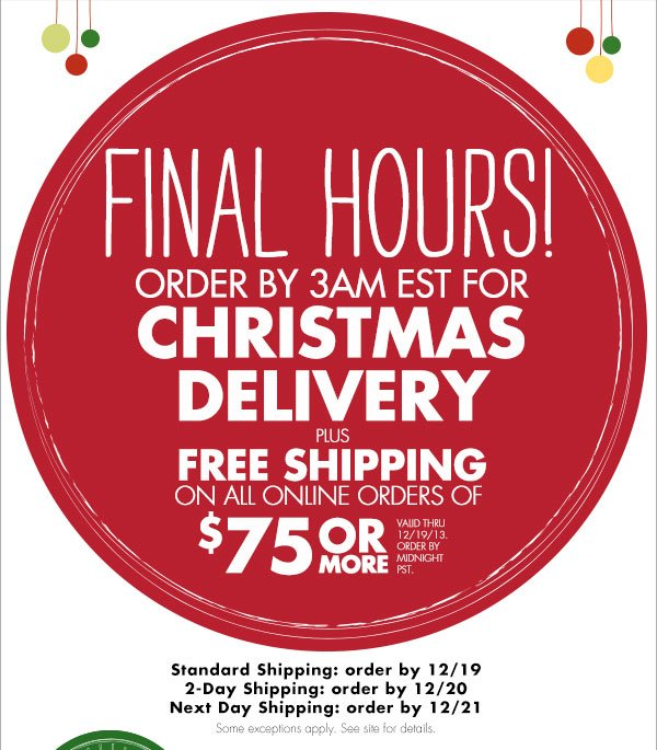 FINAL HOURS! ORDER BY 3AM EST FOR CHRISTMAS DELIVERY PLUS FREE SHIPPING ON ALL ORDERS OF $75 OR MORE  VALID THRU 12/19/13. ORDER BY MIDNIGHT PST.  Standard shipping: order by 12/19  2-Day Shipping: order by 12/20  Next Day Shipping: order by 12/21  Some exceptions apply. See site for details.