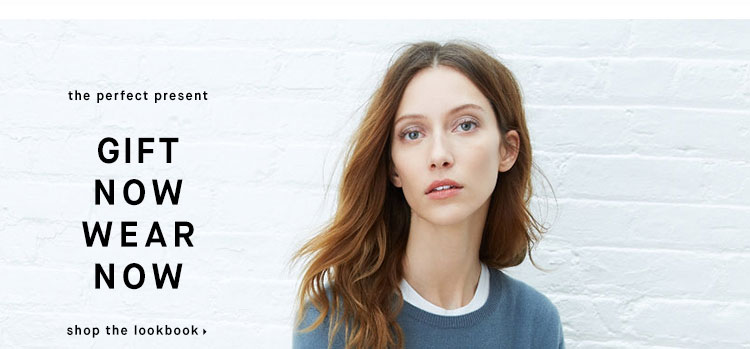 GIFT NOW WEAR NOW - shop the lookbook