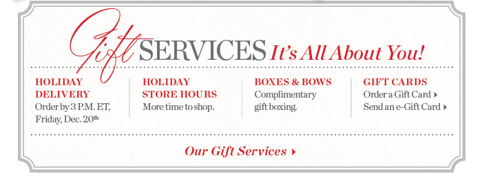 Gift services, it's all about you! Holiday delivery. Holiday store hours. boxes and bows. Gift cards.