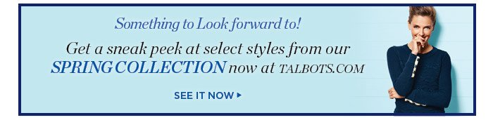 Something to look forward to! Get a sneak peek at select styles from our Spring Collection, now at talbots.com. See it now.