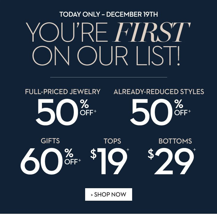 TODAY ONLY-DECEMBER 19th: You're FIRST on our LIST! Enjoy 50% OFF+ full-priced jewelry, 50% OFF+ already-reduced styles, 60% OFF+ gifts, $19+ tops, & $29+ Bottoms.  » SHOP NOW