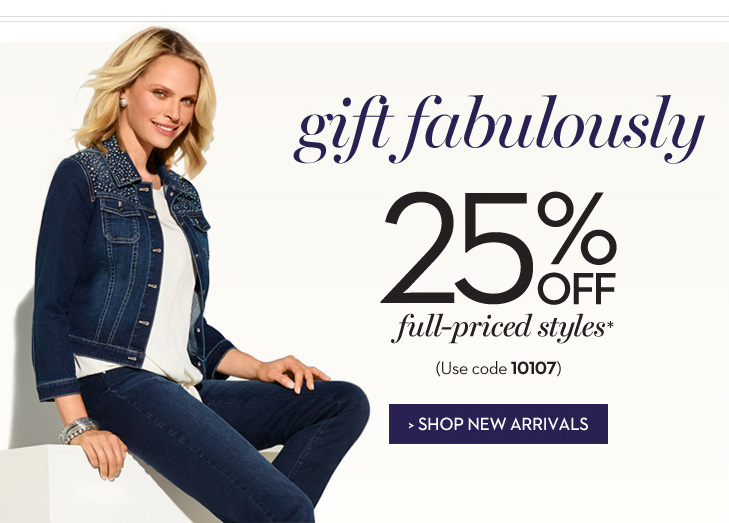 Gift Fabulously. Enjoy 25% OFF full-priced styles* (Use code 10107) » SHOP NEW ARRIVALS