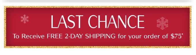 LAST CHANCE | To Receive FREE 2-DAY SHIPPING for your order of $75*