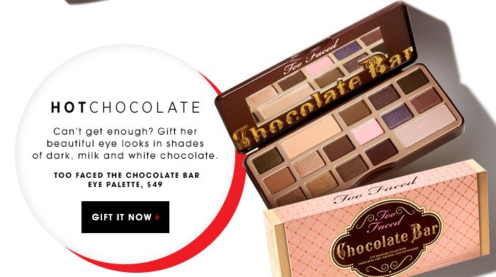 HOT CHOCOLATE. Can't get enough? Gift her beautiful eye looks in shades of dark, milk and white chocolate. Too Faced The Chocolate Bar Eye Palette, $49 GIFT IT NOW
