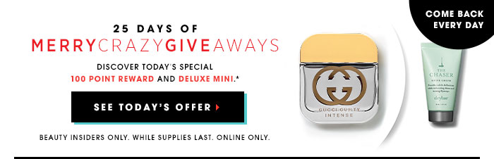 Come back every day. 25 days of MerryCrazyGiveaways. Discover today's special 100 point reward and a new deluxe mini.* SEE TODAY'S OFFER. Beauty Insiders Only. While supplies last. Online only.