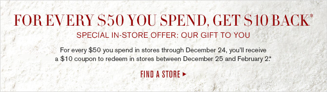FOR EVERY $50 YOU SPEND, GET $10 BACK* SPECIAL IN-STORE OFFER: OUR GIFT TO YOU - For every $50 you spend in stores through December 24, you'll receive a $10 coupon to redeem in stores between December 25 and February 2.* FIND A STORE