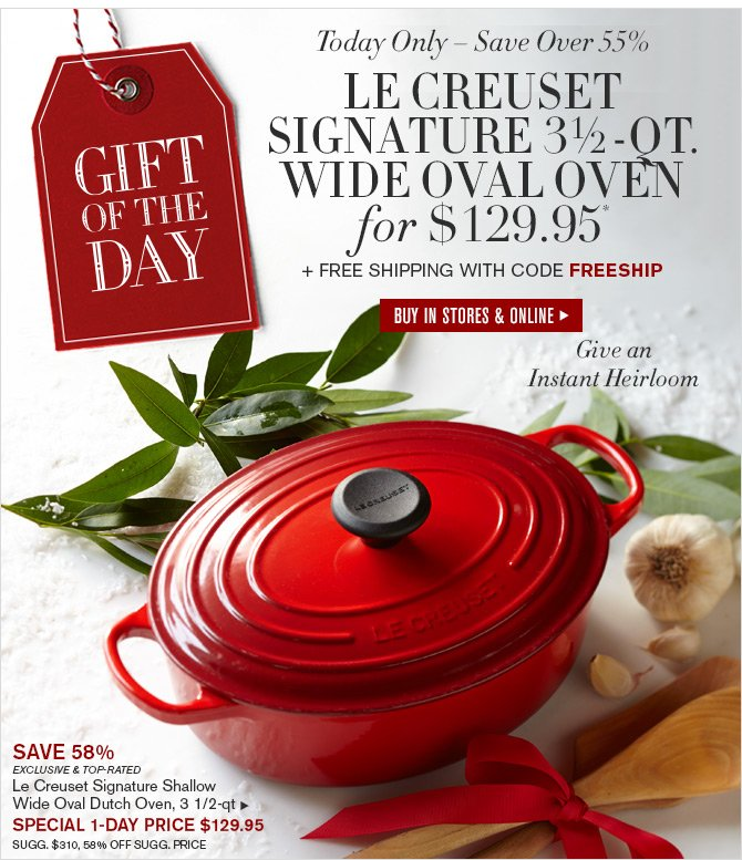 GIFT OF THE DAY - Today Only - Save Over 55% - LE CREUSET SIGNATURE 3½-QT. WIDE OVAL OVEN FOR $129.95* + FREE SHIPPING with code FREESHIP - BUY IN STORES & ONLINE - Give an Instant Heirloom
