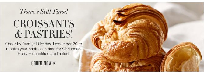 There's Still Time! CROISSANTS & PASTRIES! Order by Friday, December 20 to receive your pastries in time for Christmas. Hurry - quantities are limited! - ORDER NOW