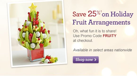 Save 25%‡ on Holiday Fruit Arrangements  Oh, what fun it is to share! Use Promo Code FRUITY at checkout. Available in select areas nationwide Shop Now