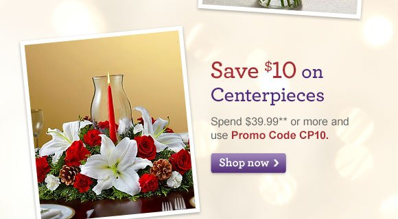 Save $10 on Centerpieces Spend $39.99** or more and use Promo Code CP10. Shop Now