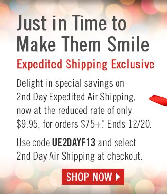 Just in Time to Make Them Smile  Expedited Shipping Exclusive  Delight in special savings on 2nd Day Expedited Air Shipping, now at the reduced rate of only $9.95, for orders $75+.* Ends 12/20.   Use code UE2DAYF13 and select 2nd Day Air Shipping at checkout.  SHOP NOW