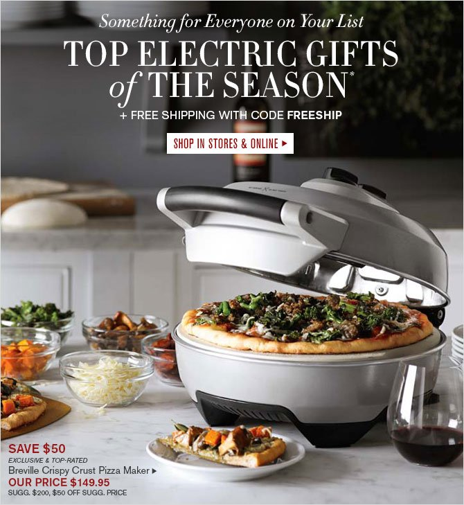 Something for Everyone on Your List - TOP ELECTRIC GIFTS of THE SEASON* + FREE SHIPPING WITH CODE FREESHIP - SHOP IN STORES & ONLINE