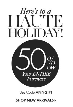 Here's to a  HAUTE Holiday!  50% Off* Your Entire Purchase  Use Code ANNGIFT  SHOP NEW ARRIVAL