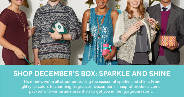 Shop December's Box: Sparkle and Shine.  This month, we're all about embracing the season of sparkle and shine.  From glitzy lip colors to charming fragrances, December's lineup of products come packed with wintertime essentials to get you in the (gorgeous) spirit.