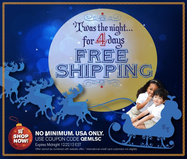 Use Coupon Code QEMLSC. Valid through midnight EST 12.22.13. Offer cannot be combined with website offers.