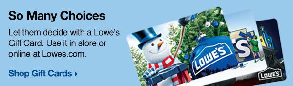 So Many Choices. Let them decide with a Lowe's Gift Card. Use it in store or online at Lowes.com.  Shop Gift Cards.