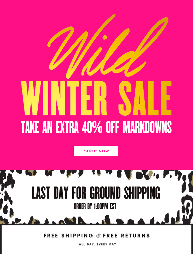 Wild winter sale. Take an extra 40 percent off markdowns. SHOP NOW. Last day for ground shipping. Order by 1:00 PM EST. Free shipping and free returns. All day. Every day.