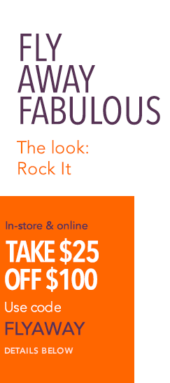 Fly Away Fabulous - The Look: Rock It - In-store and online, take $25 off $100. Use code FLYAWAY. Details below.