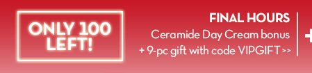 ONLY 100 LEFT! FINAL HOURS. Ceramide Day Cream bonus + 9-pc gift with code VIPGIFT.