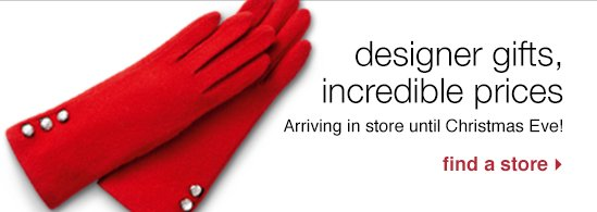 Designer gifts, incredible prices. Arriving until Christmas Eve!  Find a store.