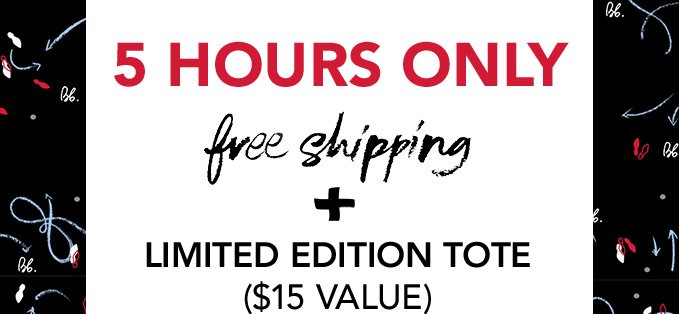 5 HOURS ONLY free shipping + Limited Edition Tote ($15 value)
