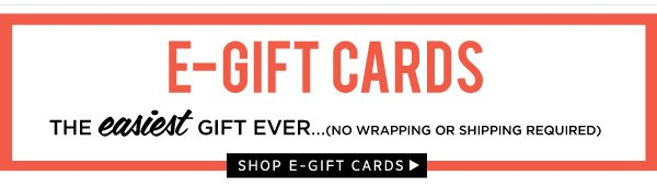 E-Gift Cards. The easiest gift ever. Shop e-gfit cards