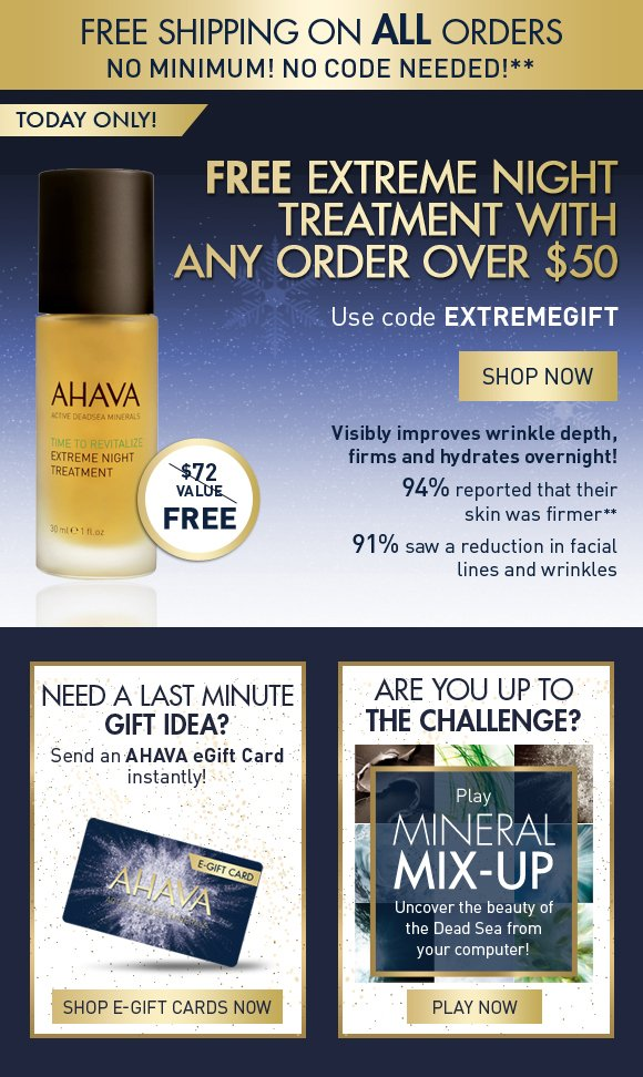 Free Shipping on ALL orders No minimum! No code needed!** FREE Extreme Night Treatment with any order over $50 Use code EXTREMEGIFT SHOP NOW today only! $72 value! Visibly improves wrinkle depth, firms and hydrates overnight! 94% reported that their skin was firmer** 91% saw a reduction in facial lines and wrinkles Need a last minute gift idea? Send an AHAVA eGift Card instantly! Shop E-Gift Cards Now Are you up to the challenge? Take the Mineral Mix-Up challenge and uncover the beauty of the Dead Sea from your computer! PLAY NOW