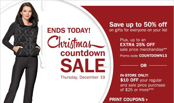 ENDS TODAY! Christmas Countdown Sale - save up to 50% off gifts for everyone on your list! Plus, up to an extra 25% off sale price merchandise** OR $10 off your regular or sale price in-store purchase of $25 or more*** Print coupons.