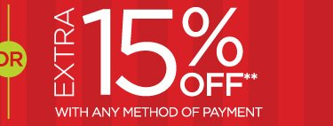 OR EXTRA 15% OFF WITH ANY METHOD OF PAYMENT