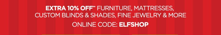 EXTRA 10% OFF** FURNITURE,MATTRESSES, CUSTOM BLINDS & SHADES,FINE JEWELRY & MORE ONLINE CODE: ELFSHOP