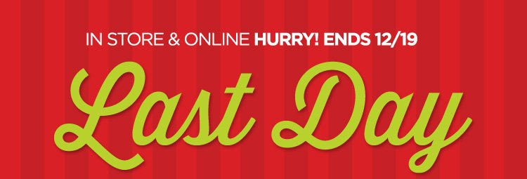 IN STORE & ONLINE HURRY! ENDS 12/19 LAST DAY