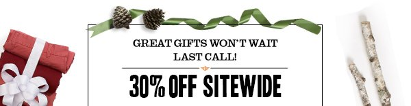 Great gifts won't wait - Last Call! 30% off Sitewide