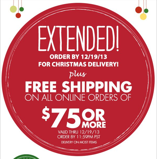 EXTENDED! ORDER BY 12/19/13 FOR CHRISTMAS DELIVERY!  plus FREE SHIPPING ON ALL ONLINE ORDERS OF $75 OR MORE VALID THRU 12/19/13 ORDER BY 11:59PM PST DELIVERY ON MOST ITEMS