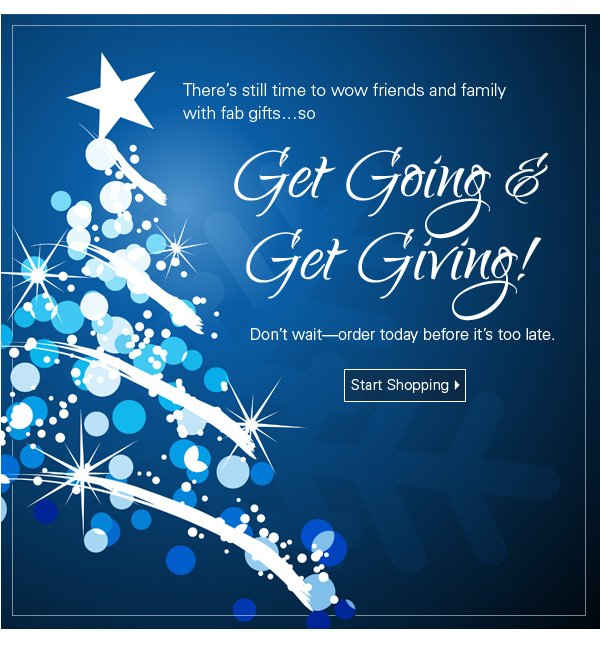 Get Going & Get Giving. There's still time to WOW friends and family with fabulous gifts. Shop Now