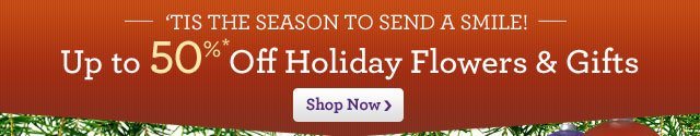 'Tis the Season to Send a Smile! Up to 50% Off Holiday Flowers & Gifts  Shop Now  Ends Sunday!