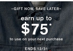 –Gift Now, Save Later– earn up to $75* to use on your next purchase ends 12/31