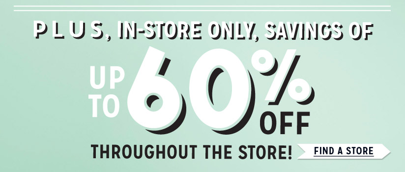 PLUS, IN-STORE ONLY, SAVINGS OF UP TO 60% OFF THROUGHOUT THE STORE!   FIND A STORE