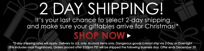 It's your last chance to select 2-day shipping and make sure your giftables arrive for Christmas!*    Shop Now>>   *This is not FREE. Delivery to U.S. only. In-stock items only. Dangerous goods cannot ship via 2-Day or Overnight (this includes most fragrances). Orders placed after 2:00pm PST will be shipped the following business day. Offer ends December 20.