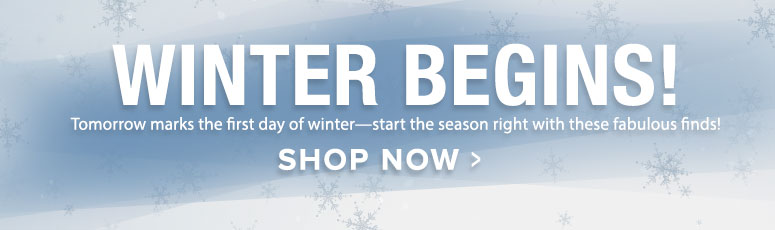 Winter Begins! Tomorrow marks the first day of winter—start the season right with these fabulous finds!