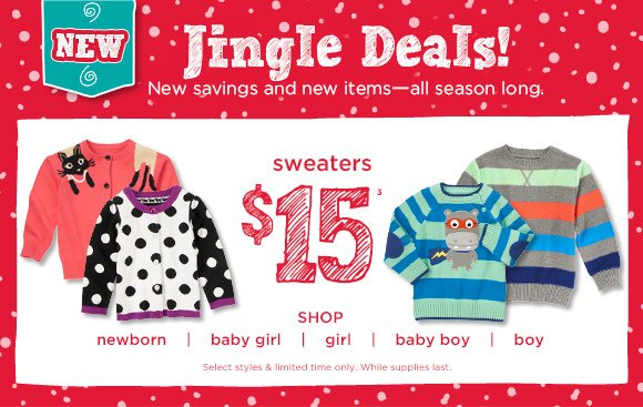 Jingle Deals! New savings and new items - all season long. $15 sweaters. Select styles & limited time only. While supplies last.