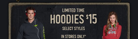 LIMITED TIME HOODIES $15 SELECT  STYLES IN STORES ONLY*