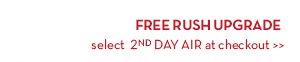 FREE RUSH UPGRADE. Select 2ND DAY AIR at checkout.